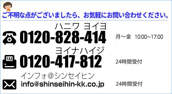 ご不明な点はお気軽にお問い合わせください。電話 0120-828-414 Fax 0120-417-812 メール toiawase1@shinseihin-kk.co.jp